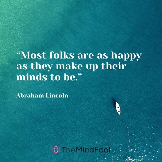 """Most folks are as happy as they make up their minds to be."" --Abraham Lincoln"