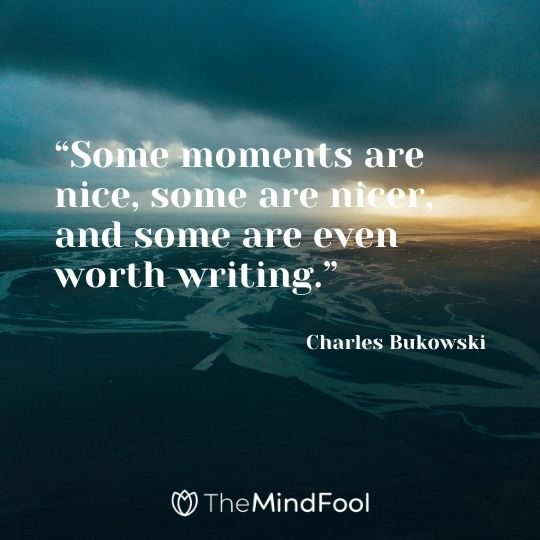 """Some moments are nice, some are nicer, and some are even worth writing."" – Charles Bukowski"