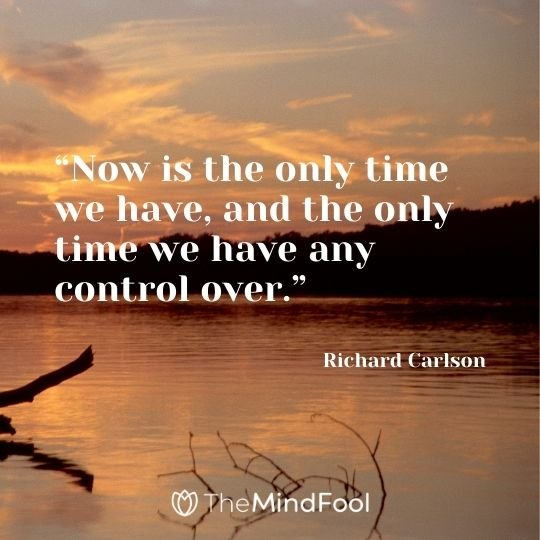 """Now is the only time we have, and the only time we have any control over."" – Richard Carlson"