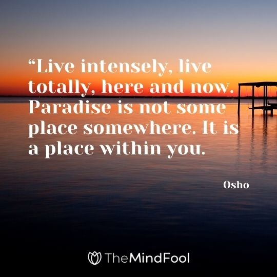 """Live intensely, live totally, here and now. Paradise is not some place somewhere. It is a place within you. – Osho"