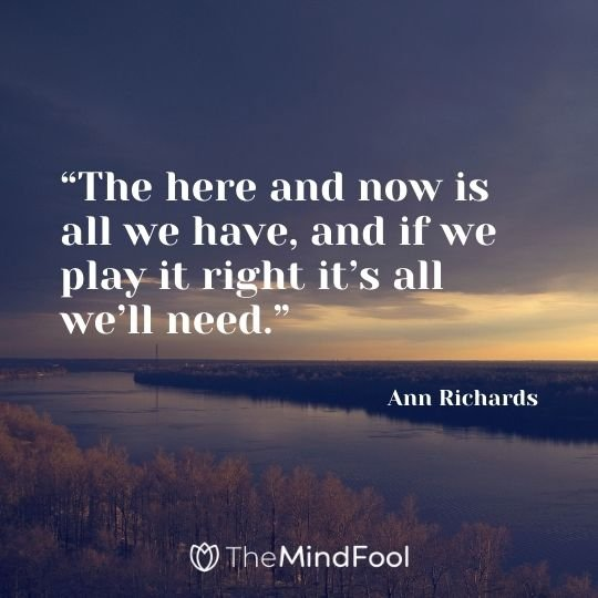 """The here and now is all we have, and if we play it right it's all we'll need."" – Ann Richards"