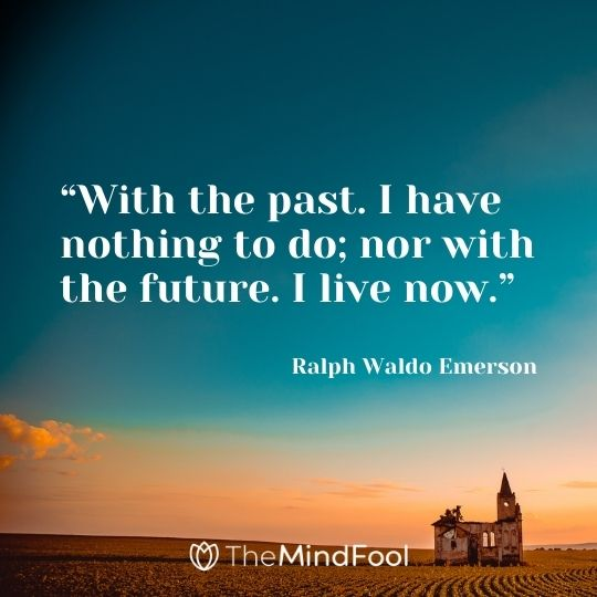 """With the past. I have nothing to do; nor with the future. I live now."" – Ralph Waldo Emerson"