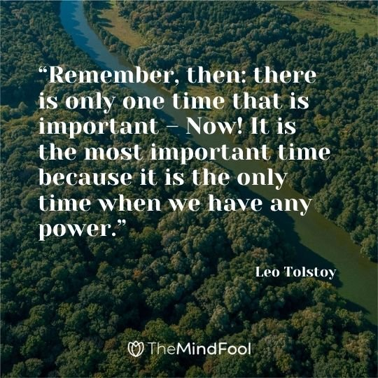 """Remember, then: there is only one time that is important – Now! It is the most important time because it is the only time when we have any power."" – Leo Tolstoy"