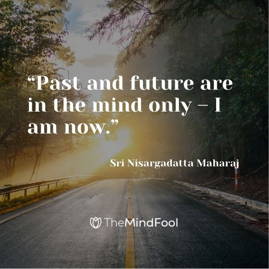 """Past and future are in the mind only – I am now."" – Sri Nisargadatta Maharaj"