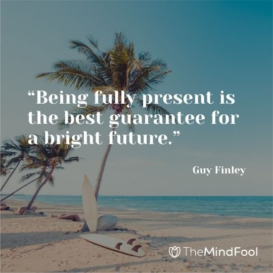 """Being fully present is the best guarantee for a bright future."" – Guy Finley"