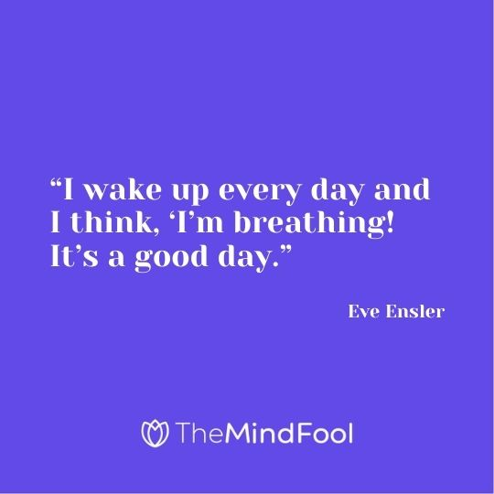 """I wake up every day and I think, 'I'm breathing! It's a good day."" ― Eve Ensler"