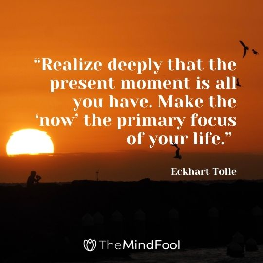 """Realize deeply that the present moment is all you have. Make the 'now' the primary focus of your life."" – Eckhart Tolle"
