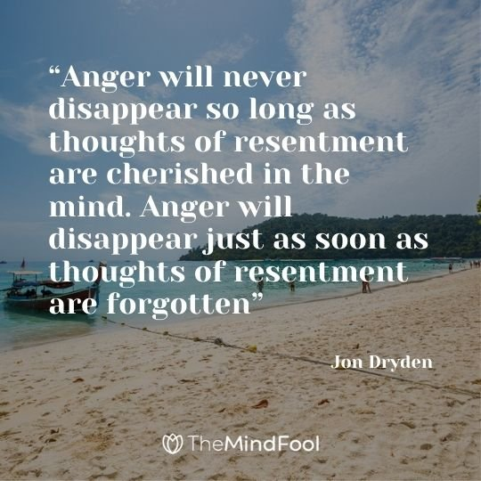 """Anger will never disappear so long as thoughts of resentment are cherished in the mind. Anger will disappear just as soon as thoughts of resentment are forgotten"" - Jon Dryden"