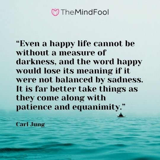 """Even a happy life cannot be without a measure of darkness, and the word happy would lose its meaning if it were not balanced by sadness. It is far better take things as they come along with patience and equanimity."" --Carl Jung"