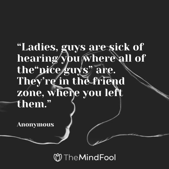 """Ladies, guys are sick of hearing you where all of the""nice guys"" are. They're in the friend zone, where you left them."" - Anonymous"