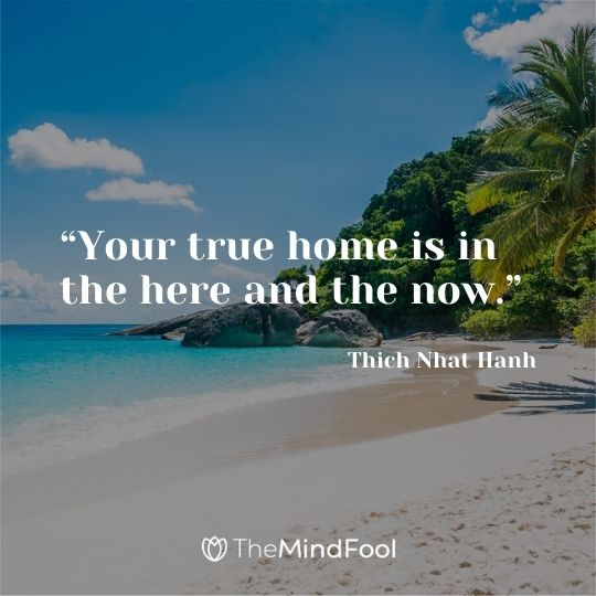 """Your true home is in the here and the now."" – Thich Nhat Hanh"