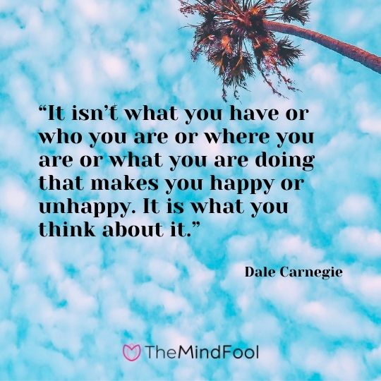 """It isn't what you have or who you are or where you are or what you are doing that makes you happy or unhappy. It is what you think about it."" --Dale Carnegie"