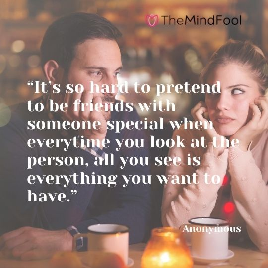 """It's so hard to pretend to be friends with someone special when everytime you look at the person, all you see is everything you want to have."" - Anonymous"