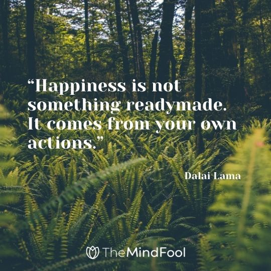 """Happiness is not something readymade. It comes from your own actions."" --Dalai Lama"