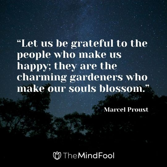 """Let us be grateful to the people who make us happy; they are the charming gardeners who make our souls blossom."" --Marcel Proust"