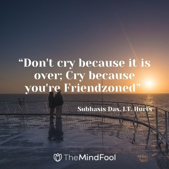 """Don't cry because it is over; Cry because you're Friendzoned"" - Subhasis Das, I.T. Hurts"