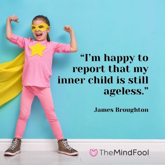 """I'm happy to report that my inner child is still ageless."" – James Broughton"