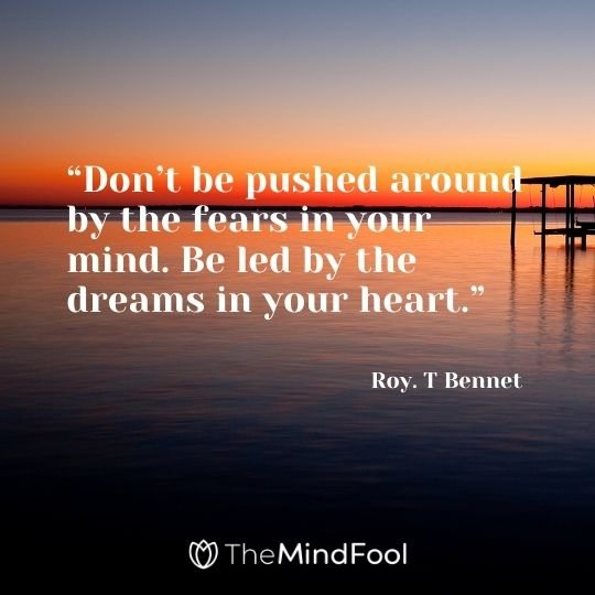 """""""Don't be pushed around by the fears in your mind. Be led by the dreams in your heart."""" – Roy. T Bennet"""