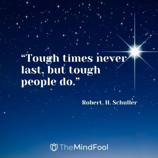 """Tough times never last, but tough people do."" – Robert. H. Schuller"