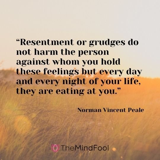 """""""Resentment or grudges do not harm the person against whom you hold these feelings but every day and every night of your life, they are eating at you."""" – Norman Vincent Peale"""