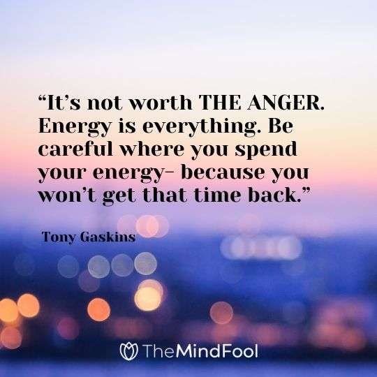 """""""It's not worth THE ANGER. Energy is everything. Be careful where you spend your energy- because you won't get that time back."""" – Tony Gaskins"""