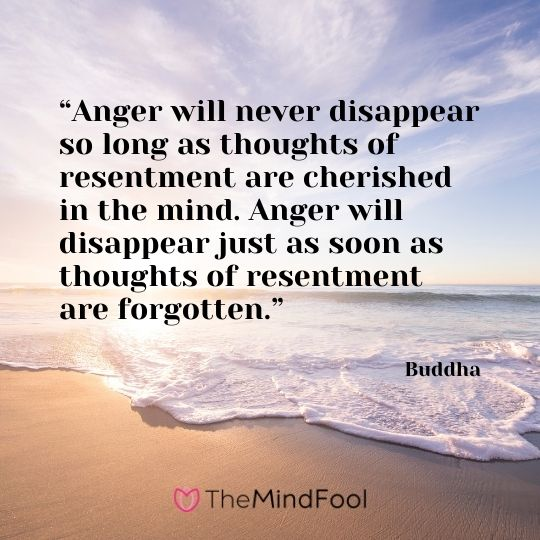 """""""Anger will never disappear so long as thoughts of resentment are cherished in the mind. Anger will disappear just as soon as thoughts of resentment are forgotten."""" – Buddha"""
