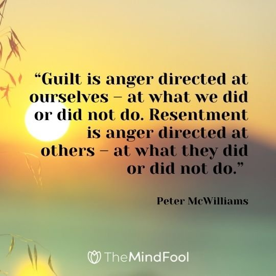 """""""Guilt is anger directed at ourselves – at what we did or did not do. Resentment is anger directed at others – at what they did or did not do."""" – Peter McWilliams"""