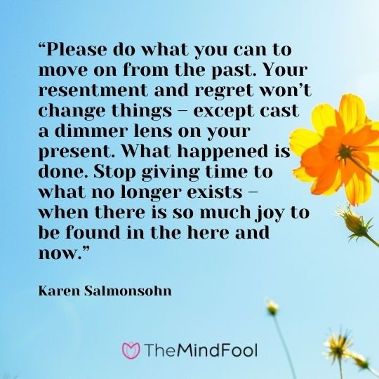 """""""Please do what you can to move on from the past. Your resentment and regret won't change things – except cast a dimmer lens on your present. What happened is done. Stop giving time to what no longer exists – when there is so much joy to be found in the here and now."""" – Karen Salmonsohn"""