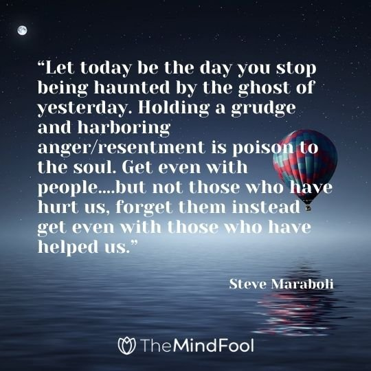 """""""Let today be the day you stop being haunted by the ghost of yesterday. Holding a grudge and harboring anger/resentment is poison to the soul. Get even with people….but not those who have hurt us, forget them instead get even with those who have helped us."""" – Steve Maraboli"""