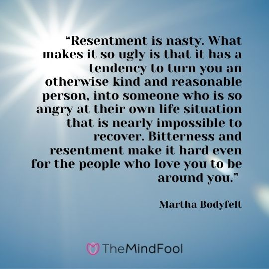 """""""Resentment is nasty. What makes it so ugly is that it has a tendency to turn you an otherwise kind and reasonable person, into someone who is so angry at their own life situation that is nearly impossible to recover. Bitterness and resentment make it hard even for the people who love you to be around you."""" – Martha Bodyfelt"""