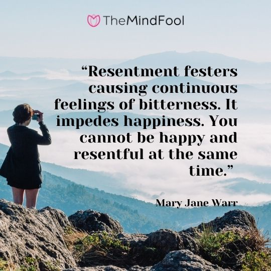 """""""Resentment festers causing continuous feelings of bitterness. It impedes happiness. You cannot be happy and resentful at the same time."""" – Mary Jane Warr"""