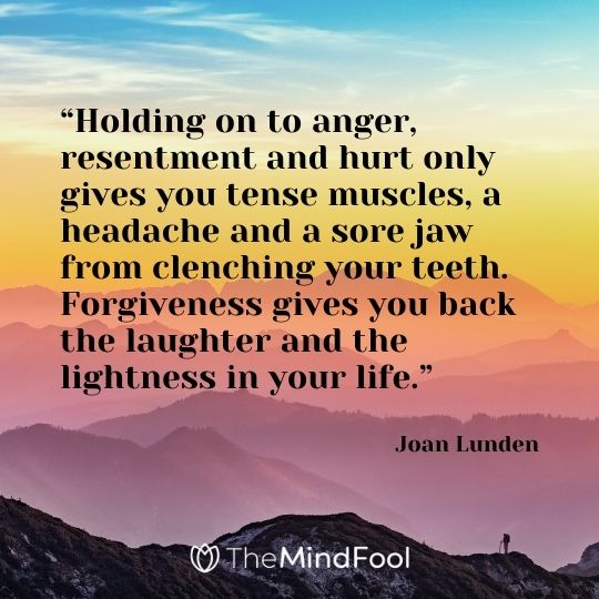 """""""Holding on to anger, resentment and hurt only gives you tense muscles, a headache and a sore jaw from clenching your teeth. Forgiveness gives you back the laughter and the lightness in your life."""" – Joan Lunden"""