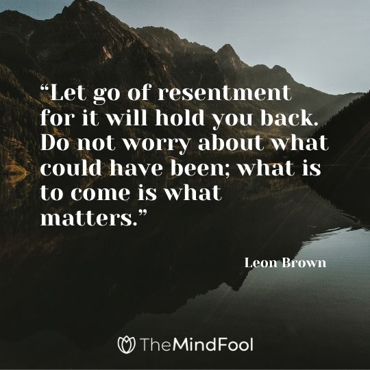 """""""Let go of resentment for it will hold you back. Do not worry about what could have been; what is to come is what matters."""" – Leon Brown"""
