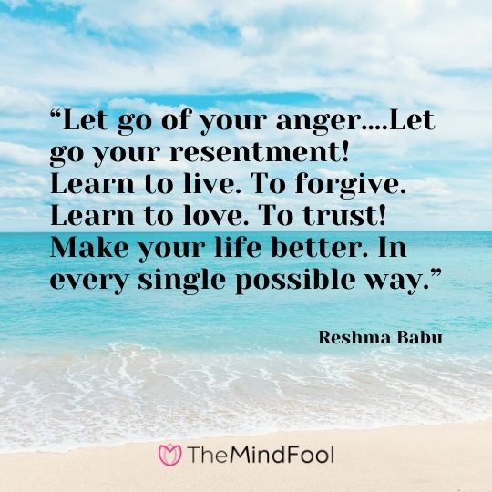 """""""Let go of your anger….Let go your resentment! Learn to live. To forgive. Learn to love. To trust! Make your life better. In every single possible way."""" – Reshma Babu"""