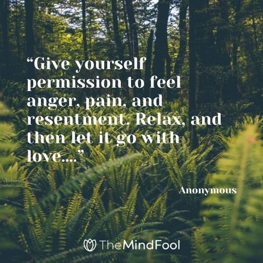 """""""Give yourself permission to feel anger, pain, and resentment. Relax, and then let it go with love…."""" – Anonymous"""