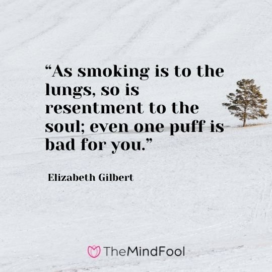 """""""As smoking is to the lungs, so is resentment to the soul; even one puff is bad for you."""" – Elizabeth Gilbert"""