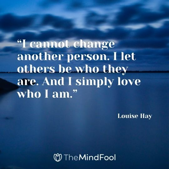 """""""I cannot change another person. I let others be who they are. And I simply love who I am.""""– Louise Hay"""