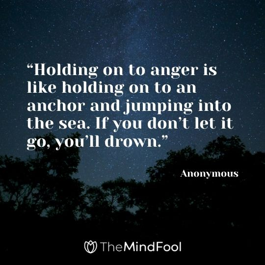 """""""Holding on to anger is like holding on to an anchor and jumping into the sea. If you don't let it go, you'll drown."""" – Anonymous"""