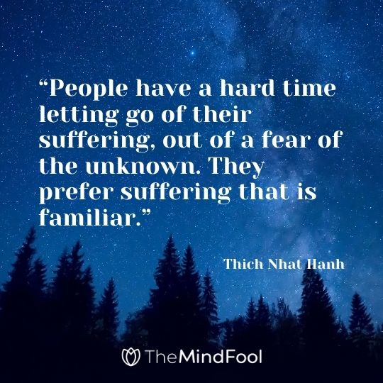 """""""People have a hard time letting go of their suffering, out of a fear of the unknown. They prefer suffering that is familiar."""" – Thich Nhat Hanh"""