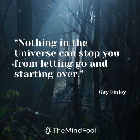 """""""Nothing in the Universe can stop you from letting go and starting over."""" – Guy Finley"""
