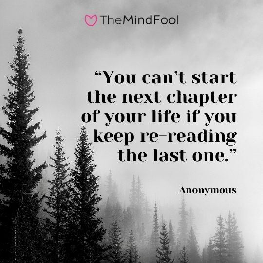 """""""You can't start the next chapter of your life if you keep re-reading the last one."""" – Anonymous"""
