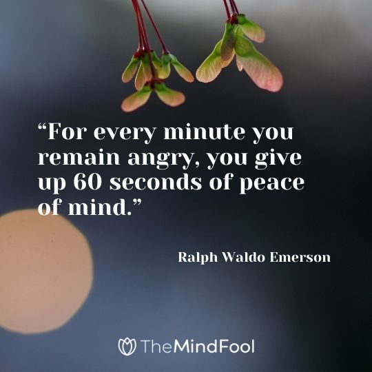 """""""For every minute you remain angry, you give up 60 seconds of peace of mind."""" – Ralph Waldo Emerson"""
