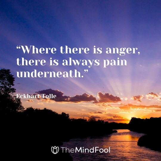 """""""Where there is anger, there is always pain underneath."""" – Eckhart Tolle"""