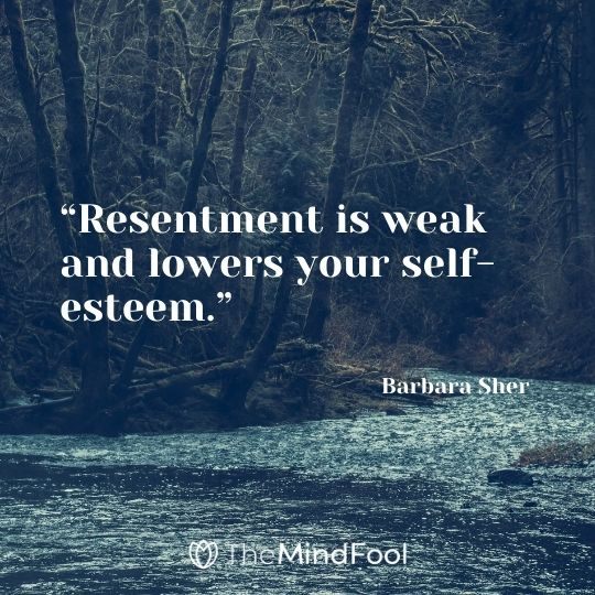 """""""Resentment is weak and lowers your self-esteem."""" – Barbara Sher"""