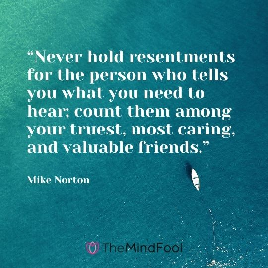 """""""Never hold resentments for the person who tells you what you need to hear; count them among your truest, most caring, and valuable friends."""" – Mike Norton"""