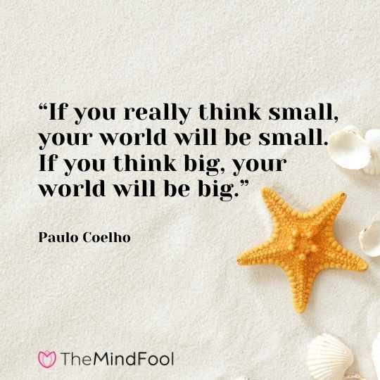 """""""If you really think small, your world will be small. If you think big, your world will be big."""" – Paulo Coelho"""
