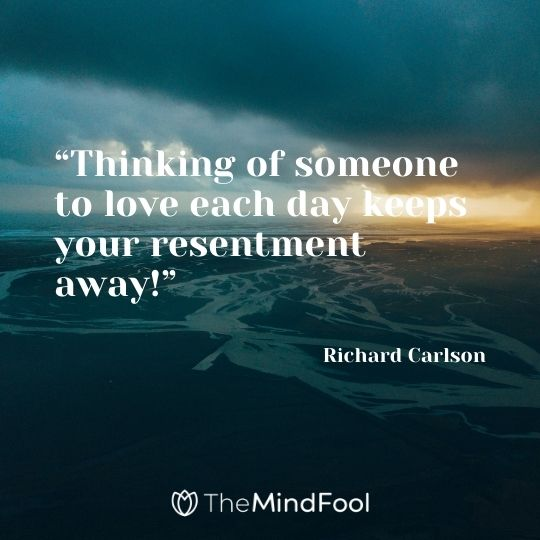 """""""Thinking of someone to love each day keeps your resentment away!"""" – Richard Carlson"""