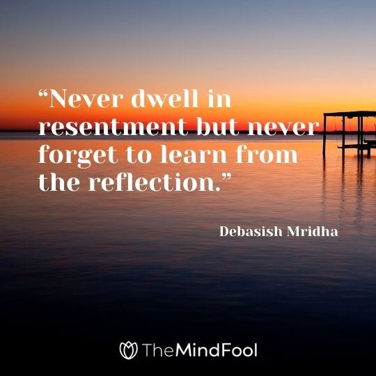 """""""Never dwell in resentment but never forget to learn from the reflection."""" – Debasish Mridha"""