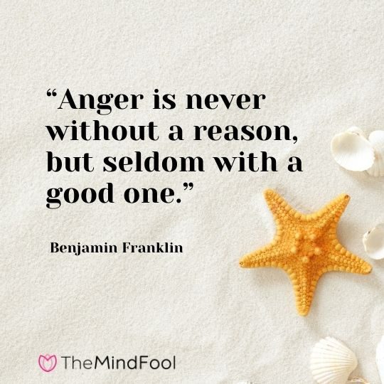"""""""Anger is never without a reason, but seldom with a good one."""" – Benjamin Franklin"""
