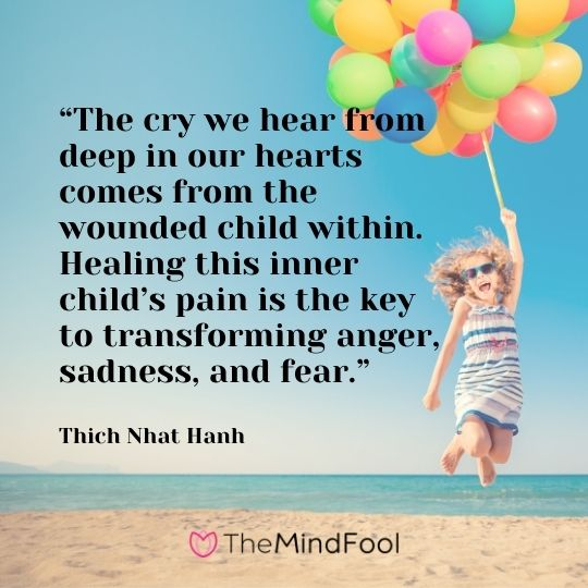 """""""The cry we hear from deep in our hearts comes from the wounded child within. Healing this inner child's pain is the key to transforming anger, sadness, and fear."""" – Thich Nhat Hanh"""
